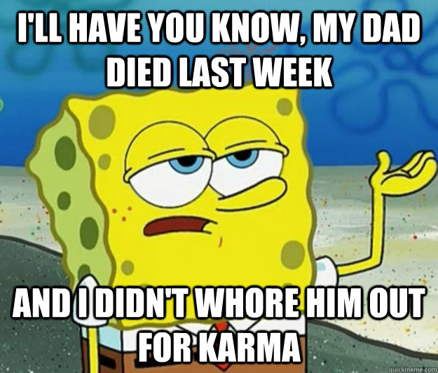 I'll have you know, my dad died last week and i didn't whore him out for karma - I'll have you know, my dad died last week and i didn't whore him out for karma  Tough Spongebob