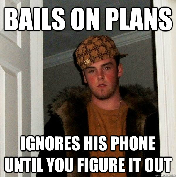 bails on plans ignores his phone until you figure it out - bails on plans ignores his phone until you figure it out  Scumbag Steve