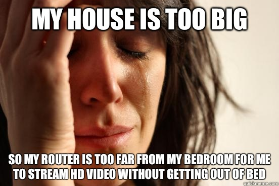 My house is too big So my router is too far from my bedroom for me to stream HD video without getting out of bed - My house is too big So my router is too far from my bedroom for me to stream HD video without getting out of bed  First World Problems