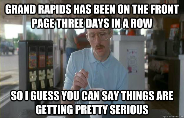 Grand Rapids has been on the front page three days in a row So I guess you can say things are getting pretty serious - Grand Rapids has been on the front page three days in a row So I guess you can say things are getting pretty serious  Things are getting pretty serious