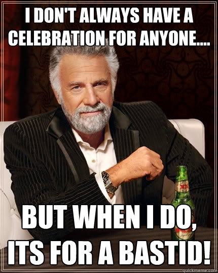 I don't always have a celebration for anyone.... But when I do, its for a BASTID!  The Most Interesting Man In The World