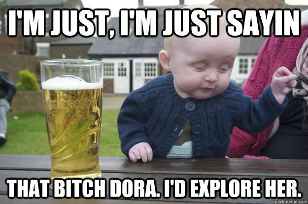 I'm just, i'm just sayin that bitch dora. i'd explore her.  - I'm just, i'm just sayin that bitch dora. i'd explore her.   drunk baby