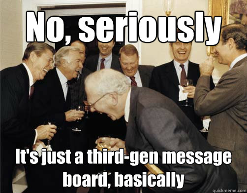 No, seriously It's just a third-gen message board, basically
