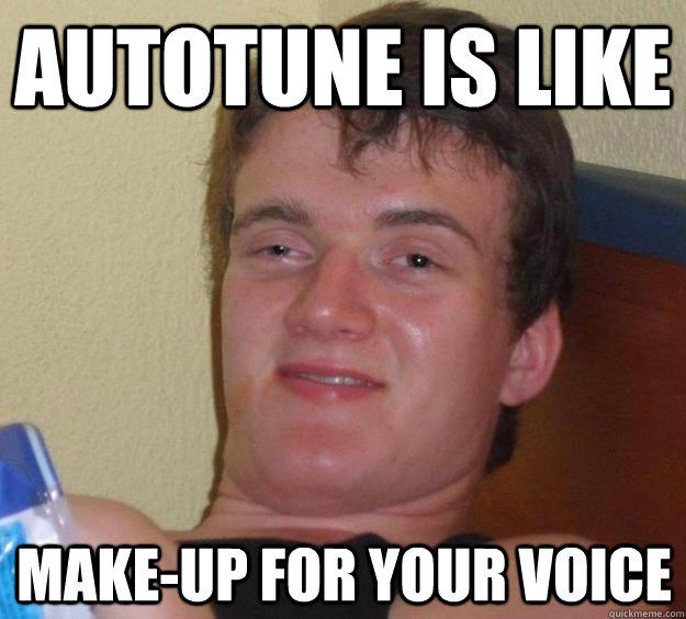 Autotune is like make-up for your voice - Autotune is like make-up for your voice  10 Guy