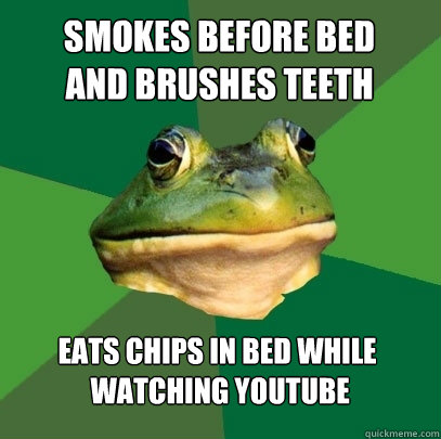 smokes before bed  and brushes teeth eats chips in bed while  watching youtube - smokes before bed  and brushes teeth eats chips in bed while  watching youtube  Foul Bachelor Frog