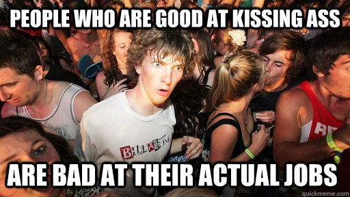 People who are good at kissing ass are bad at their actual jobs - People who are good at kissing ass are bad at their actual jobs  Sudden Clarity Clarence