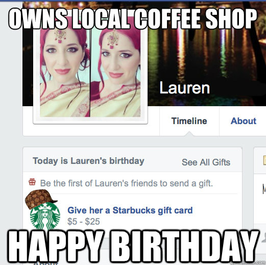 owns local coffee shop happy birthday - owns local coffee shop happy birthday  Scumbag Facebook