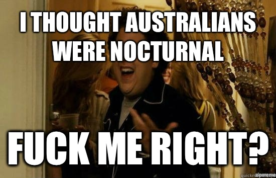 I thought Australians were nocturnal Fuck me right? - I thought Australians were nocturnal Fuck me right?  Jonah Hill - Fuck me right