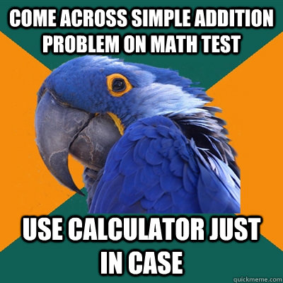 Come across simple addition problem on math test Use calculator just in case - Come across simple addition problem on math test Use calculator just in case  Paranoid Parrot