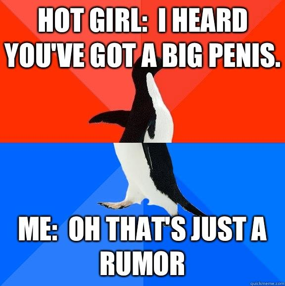 Hot girl:  I heard you've got a big penis. Me:  oh that's just a rumor - Hot girl:  I heard you've got a big penis. Me:  oh that's just a rumor  Socially Awesome Awkward Penguin