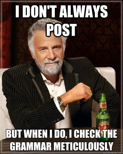 I don't always post but when i do, i check the grammar meticulously