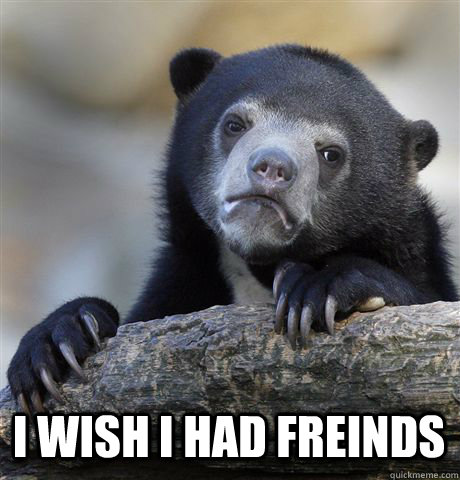 I WISH I HAD FREINDS -  I WISH I HAD FREINDS  Confession Bear