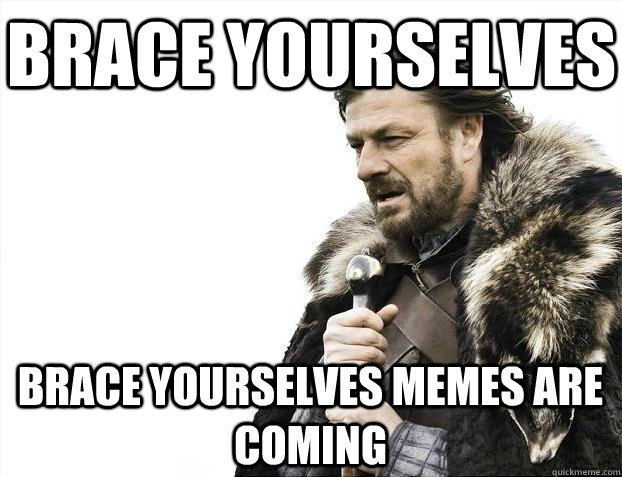 Brace yourselves Brace yourselves memes are coming - Brace yourselves Brace yourselves memes are coming  BRACEYOSELVES