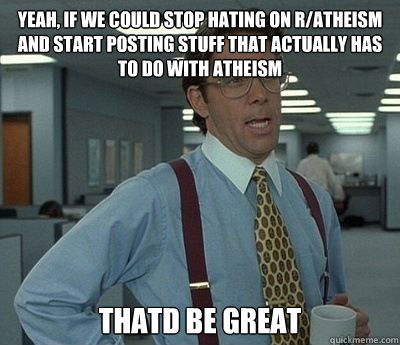 Yeah, if we could stop hating on r/atheism and start posting stuff that actually has to do with atheism Thatd be great - Yeah, if we could stop hating on r/atheism and start posting stuff that actually has to do with atheism Thatd be great  Bill Lumbergh