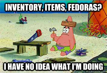 Inventory, Items, fedoras? I have no idea what i'm doing  I have no idea what Im doing - Patrick Star