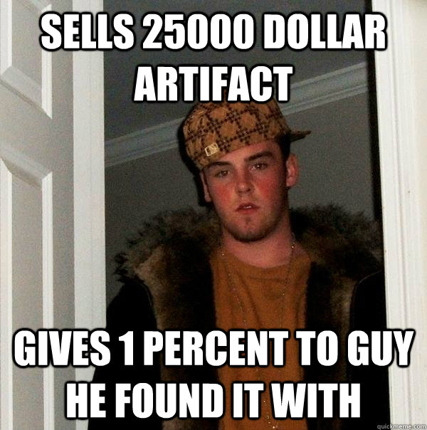 sells 25000 dollar artifact gives 1 percent to guy he found it with - sells 25000 dollar artifact gives 1 percent to guy he found it with  Scumbag Steve