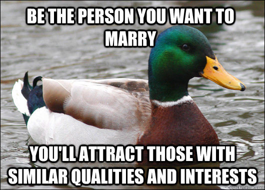 be the person you want to marry you'll attract those with similar qualities and interests - be the person you want to marry you'll attract those with similar qualities and interests  Actual Advice Mallard