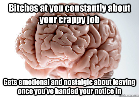 Bitches at you constantly about your crappy job Gets emotional and nostalgic about leaving once you've handed your notice in  - Bitches at you constantly about your crappy job Gets emotional and nostalgic about leaving once you've handed your notice in   Scumbag Brain