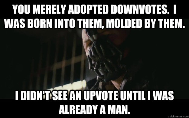 You merely adopted downvotes.  I was born into them, molded by them. I didn't see an upvote until I was already a man. - You merely adopted downvotes.  I was born into them, molded by them. I didn't see an upvote until I was already a man.  Badass Bane
