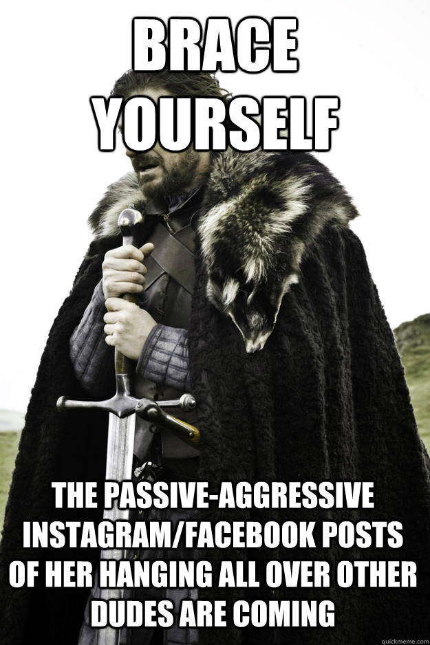 Brace yourself The passive-aggressive Instagram/Facebook posts of her hanging all over other dudes are coming - Brace yourself The passive-aggressive Instagram/Facebook posts of her hanging all over other dudes are coming  Winter is coming