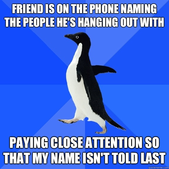 Friend is on the phone naming the people he's hanging out with Paying close attention so that my name isn't told last - Friend is on the phone naming the people he's hanging out with Paying close attention so that my name isn't told last  Socially Awkward Penguin