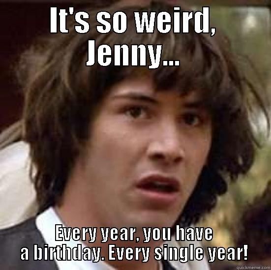 IT'S SO WEIRD, JENNY... EVERY YEAR, YOU HAVE A BIRTHDAY. EVERY SINGLE YEAR! conspiracy keanu