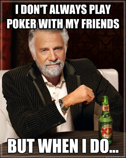 I don't always play poker with my friends but when I do... - I don't always play poker with my friends but when I do...  The Most Interesting Man In The World