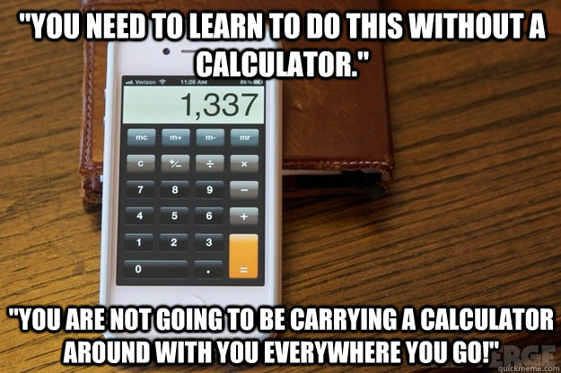 """""""you need to learn to do this without a calculator."""" """"you are not going to be carrying a calculator around with you everywhere you go!"""""""
