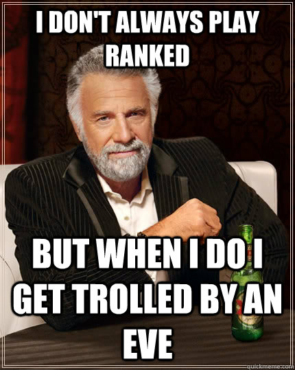 I don't always play ranked but when I do I get trolled by an Eve - I don't always play ranked but when I do I get trolled by an Eve  The Most Interesting Man In The World