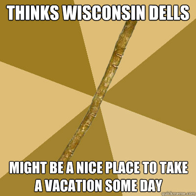 Thinks wisconsin dells might be a nice place to take a for Best places to take a vacation