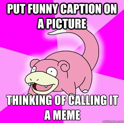 put Funny caption on a picture thinking of calling it a meme - put Funny caption on a picture thinking of calling it a meme  Slowpoke