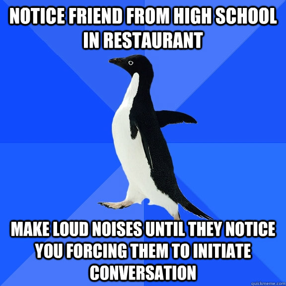 Notice friend from high school in restaurant Make loud noises until they notice you forcing them to initiate conversation - Notice friend from high school in restaurant Make loud noises until they notice you forcing them to initiate conversation  Socially Awkward Penguin