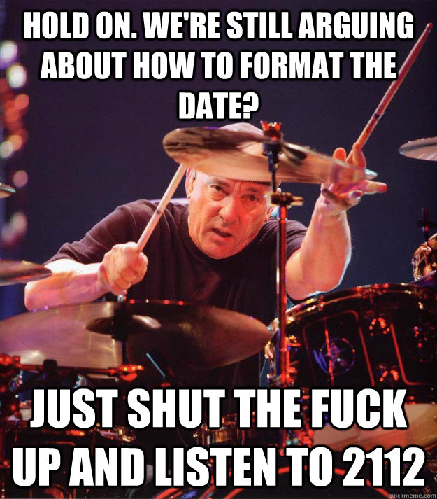 Hold on. we're still arguing about how to format the date? just Shut the fuck up and listen to 2112