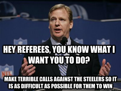 Hey Referees, you know what I want you to do? make terrible calls against the steelers so it is as difficult as possible for them to win