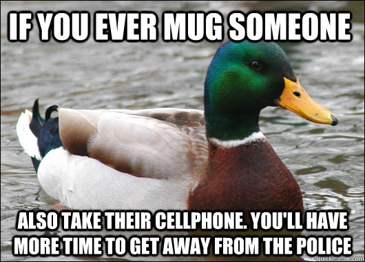 If you ever mug someone Also take their cellphone. You'll have more time to get away from the police - If you ever mug someone Also take their cellphone. You'll have more time to get away from the police  Actual Advice Mallard