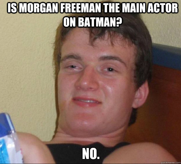 Is morgan freeman the main actor on batman? no. - Is morgan freeman the main actor on batman? no.  10guy