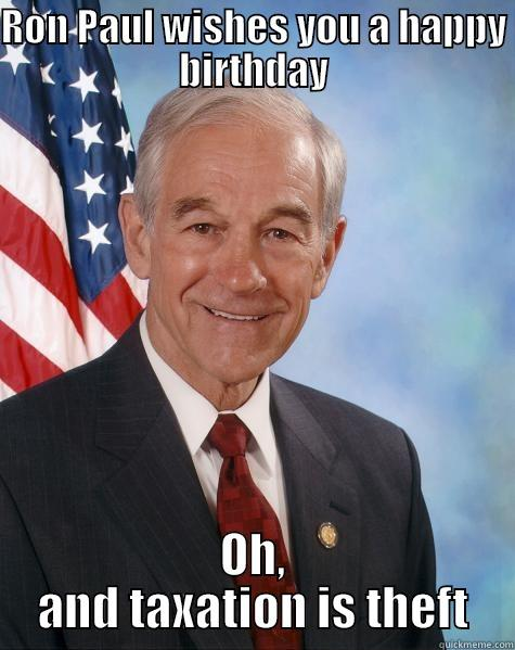 RON PAUL WISHES YOU A HAPPY BIRTHDAY OH, AND TAXATION IS THEFT Ron Paul