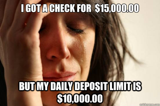 I got a check for  $15,000.00 but my daily deposit limit is $10,000.00 - I got a check for  $15,000.00 but my daily deposit limit is $10,000.00  First World Problems
