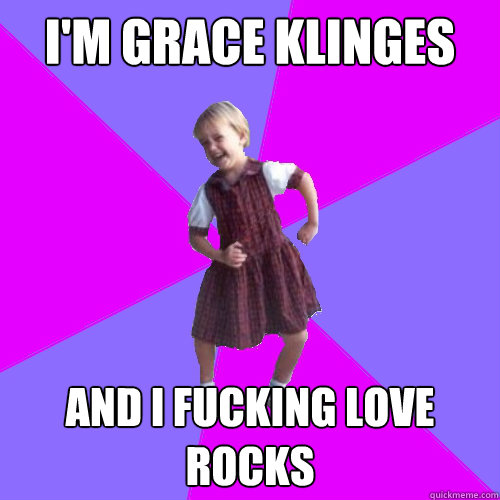 I'm Grace Klinges And I fucking love rocks - I'm Grace Klinges And I fucking love rocks  Socially awesome kindergartener