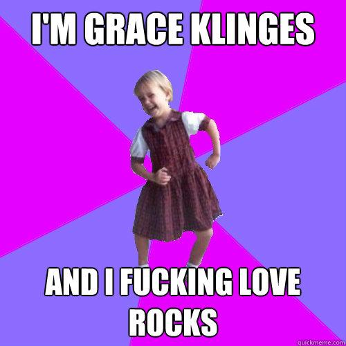 I'm Grace Klinges And I fucking love rocks - I'm Grace Klinges And I fucking love rocks  Socially awesome kindergartener