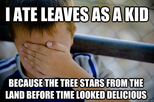 I ate leaves as a kid because the tree stars from the land before time looked delicious
