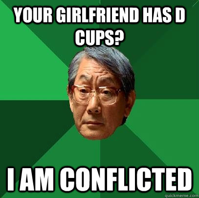 Your girlfriend has D cups? I am conflicted  High Expectations Asian Father