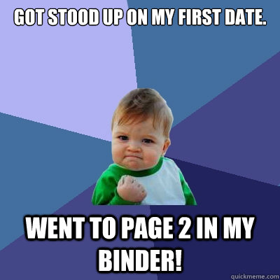 Got stood up on my first date. Went to page 2 in my binder! - Got stood up on my first date. Went to page 2 in my binder!  Success Kid