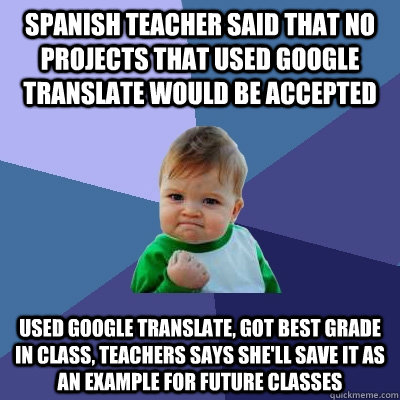 Spanish teacher said that no projects that used google translate would be accepted Used google translate, got best grade in class, teachers says she'll save it as an example for future classes - Spanish teacher said that no projects that used google translate would be accepted Used google translate, got best grade in class, teachers says she'll save it as an example for future classes  Success Kid