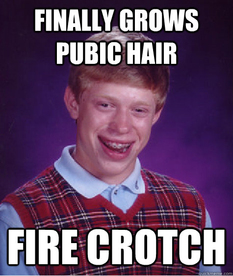 finally Grows pubic hair fire crotch  Bad Luck Brian