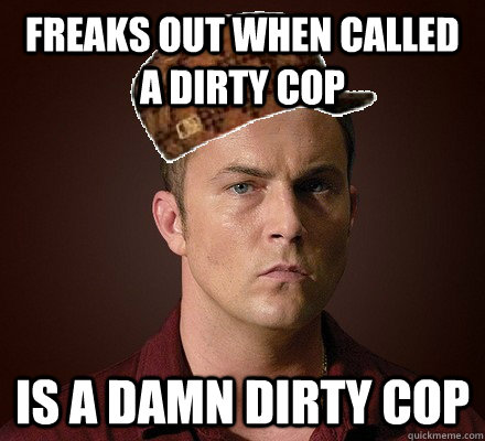 freaks out when called a dirty cop is a damn dirty cop - freaks out when called a dirty cop is a damn dirty cop  Misc