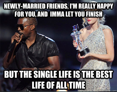 Newly-married friends, I'm really happy for you, and  imma let you finish But the single life is the best life of all time - Newly-married friends, I'm really happy for you, and  imma let you finish But the single life is the best life of all time  Imma let you finish