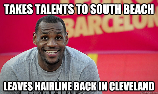 Takes talents to south beach Leaves hairline back in cleveland
