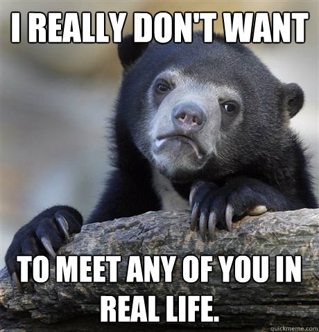 I really don't want to meet any of you in real life. - I really don't want to meet any of you in real life.  Confession Bear