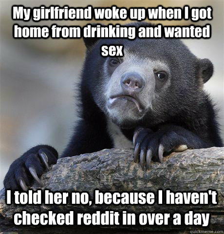 My girlfriend woke up when I got home from drinking and wanted sex I told her no, because I haven't checked reddit in over a day - My girlfriend woke up when I got home from drinking and wanted sex I told her no, because I haven't checked reddit in over a day  Confession Bear